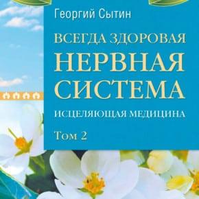 Георгий Сытин «Всегда здоровая нервная система. Исцеляющая медицина. Том 2»