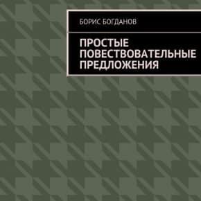 Борис Богданов «Простые повествовательные предложения»