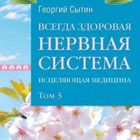 Георгий Сытин «Всегда здоровая нервная система. Исцеляющая медицина. Том 3»