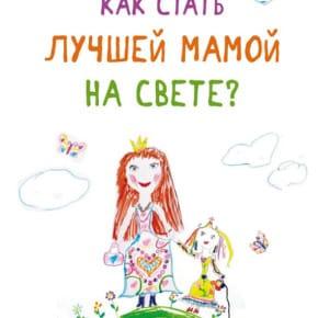 Дарья Федорова «Как стать лучшей мамой на свете?»