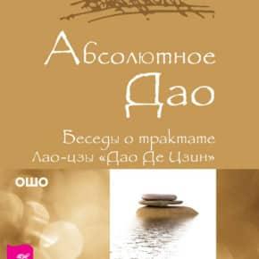 Бхагаван Раджниш (Ошо) «Абсолютное Дао. Беседы о трактате Лао-цзы «Дао Де Цзин»»