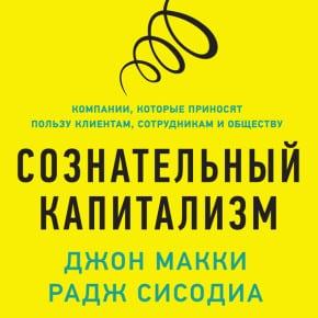 Раджендра Сисодиа, Джон Макки «Сознательный капитализм. Компании, которые приносят пользу клиентам, сотрудникам иобществу»