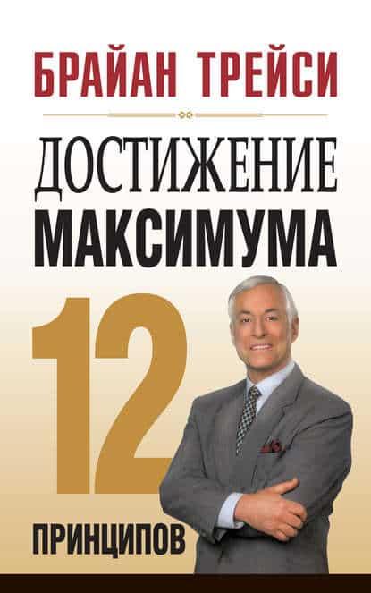 Брайан Трейси «Достижение максимума. 12 принципов»