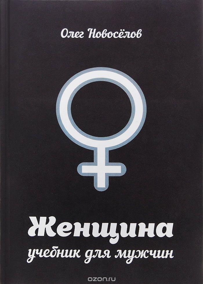 """""""Женщина. Учебник для мужчин"""" Олег Новоселов"""