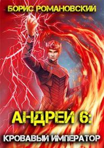 Борис Романовский «Андрей. Книга 6: Кровавый Император»