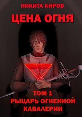 Никита Киров «Цена Огня. Том 1. Рыцарь Огненной кавалерии»