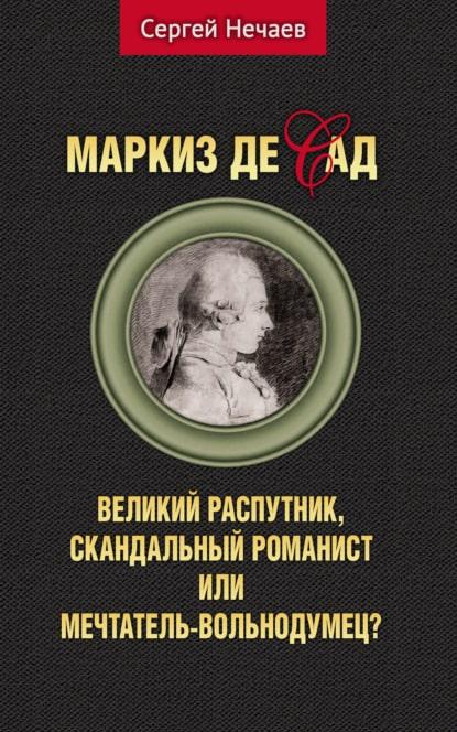 Сергей Нечаев «Маркиз де Сад. Великий распутник, скандальный романист или мечтатель-вольнодумец?»
