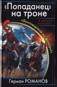 Герман Романов « «Попаданец» на троне. «Бунтовщиков на фонарь!»»