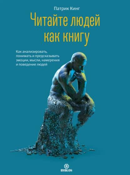 Патрик Кинг «Читайте людей как книгу. Как анализировать, понимать и предсказывать эмоции, мысли, намерения и поведение людей»