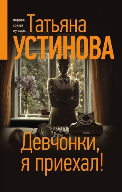 Татьяна Устинова «Девчонки, я приехал!»