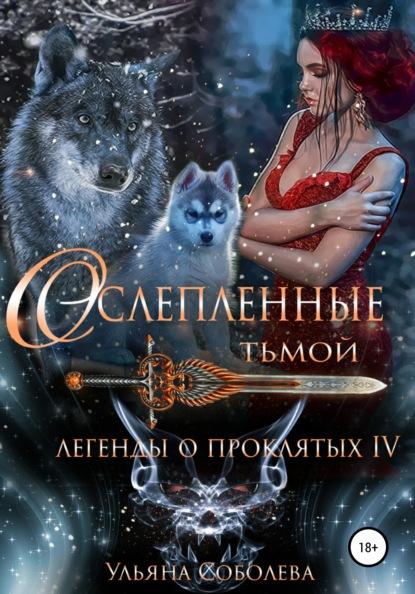 Ульяна Павловна Соболева «Легенды о проклятых 4. Ослепленные тьмой»