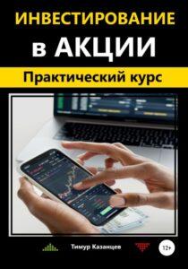 Тимур Казанцев «Инвестирование в акции. Практический курс»
