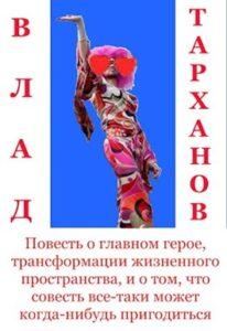 Влад Тарханов «Повесть о главном герое, трансформации жизненного пространства и о том, что совесть все-таки может когда-нибудь пригодиться»