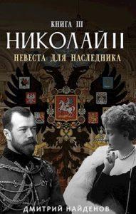 Дмитрий Найденов «Николай Второй. Невеста для наследника. Книга третья»