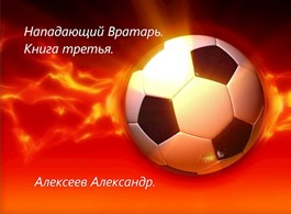 Алексеев Александр «Нападающий вратарь. Книга третья.»