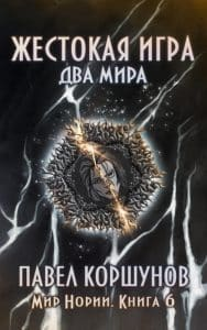 Павел Коршунов «Жестокая игра. Книга 6. Два мира»