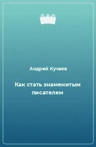 Андрей Кучаев. «Как стать знаменитым писателем»