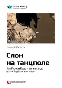 «Ключевые идеи книги: Слон на танцполе. Как Герман Греф и его команда учат Сбербанк танцевать. Евгений Карасюк» Smart Reading